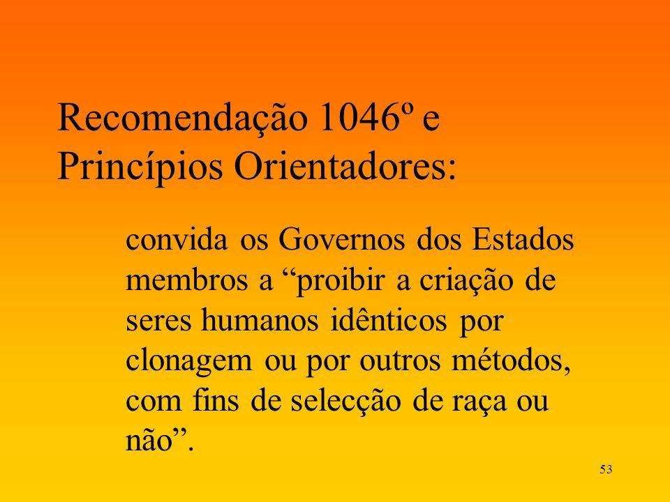 53 Recomendação 1046º e Princípios Orientadores: convida os Governos dos Estados membros a proibir a criação de seres humanos idênticos por clonagem o