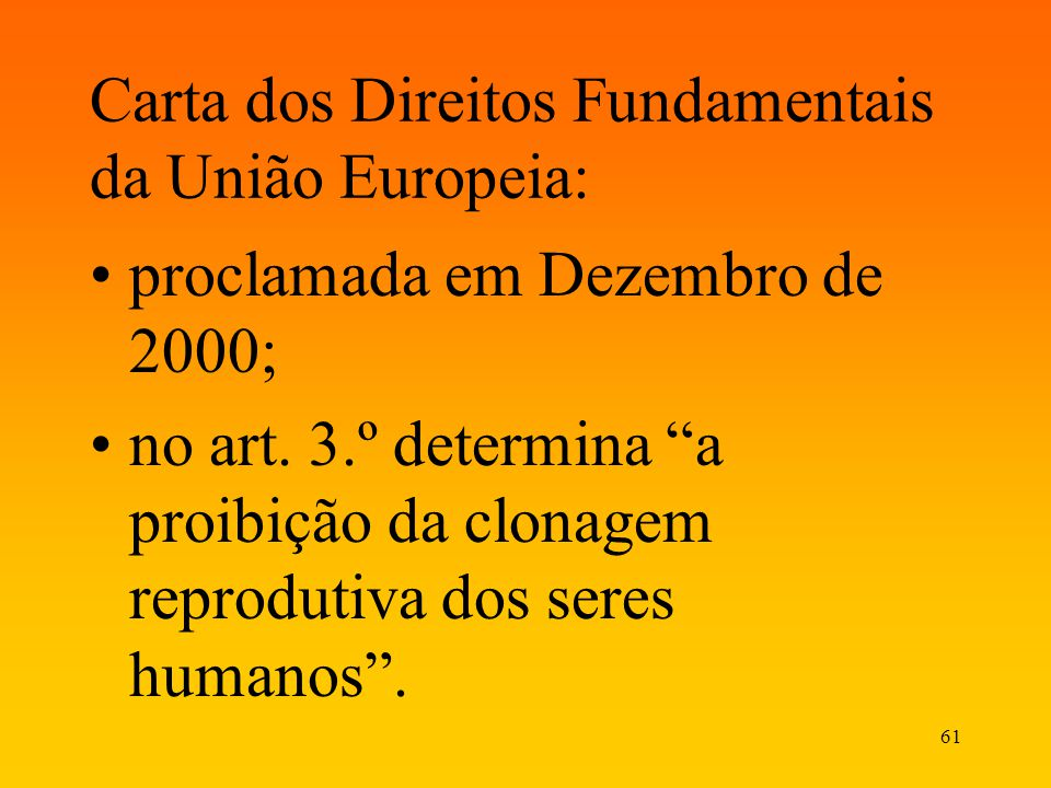 61 Carta dos Direitos Fundamentais da União Europeia: proclamada em Dezembro de 2000; no art. 3.º determina a proibição da clonagem reprodutiva dos se
