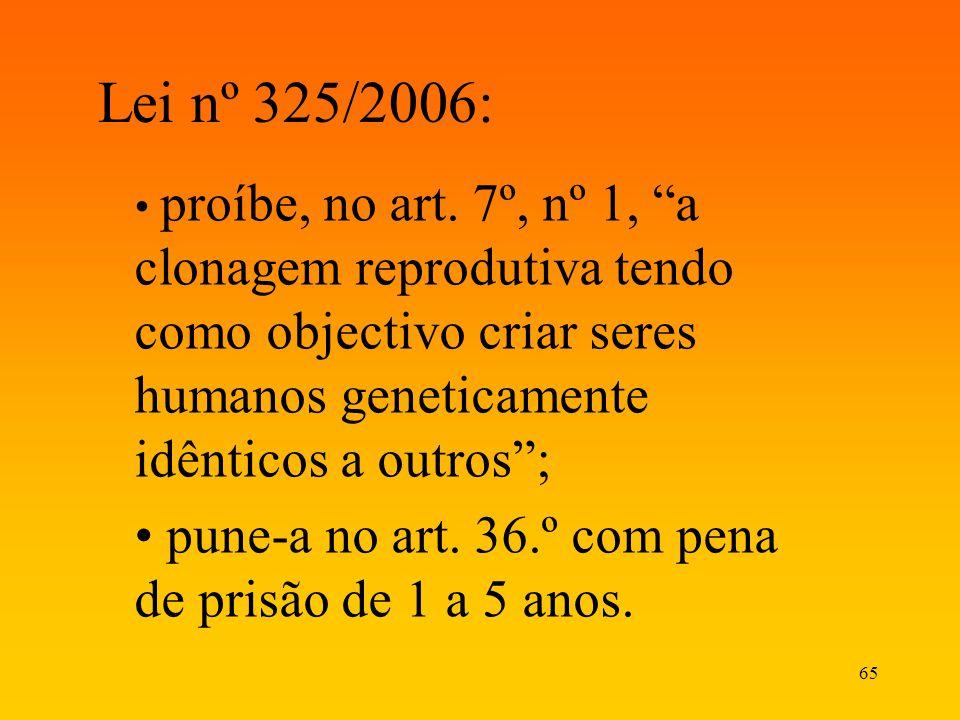 65 Lei nº 325/2006: proíbe, no art. 7º, nº 1, a clonagem reprodutiva tendo como objectivo criar seres humanos geneticamente idênticos a outros; pune-a