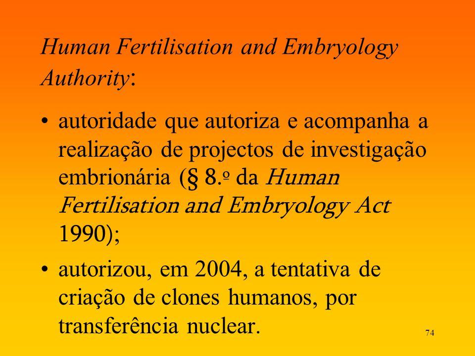74 Human Fertilisation and Embryology Authority : autoridade que autoriza e acompanha a realização de projectos de investigação embrionária ( § 8.º da