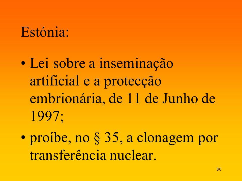 80 Estónia: Lei sobre a inseminação artificial e a protecção embrionária, de 11 de Junho de 1997; proíbe, no § 35, a clonagem por transferência nuclea