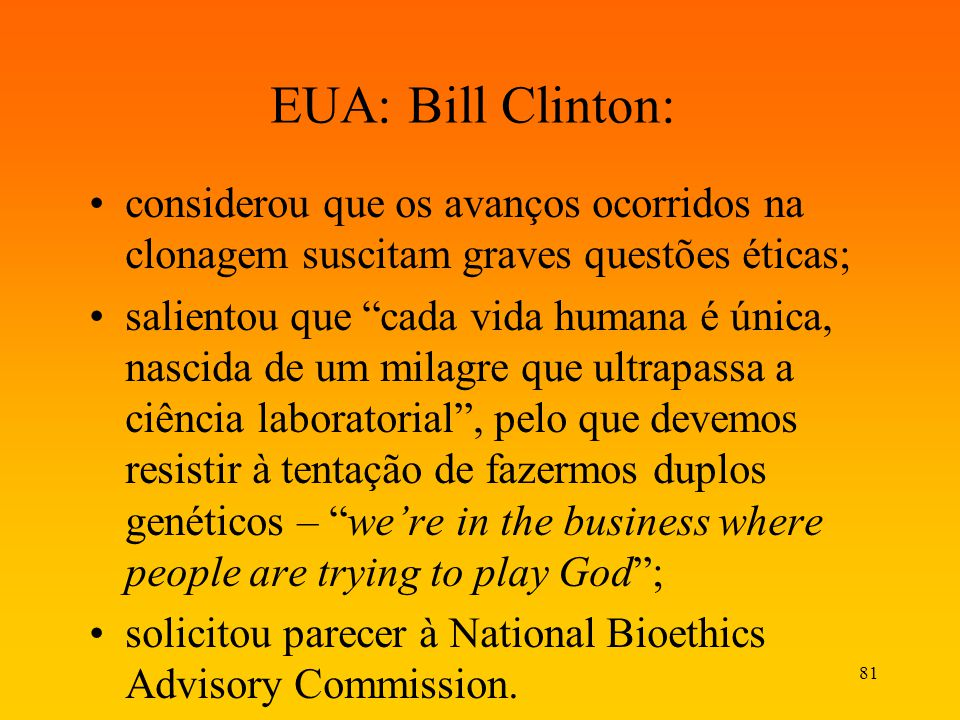 81 EUA: Bill Clinton: considerou que os avanços ocorridos na clonagem suscitam graves questões éticas; salientou que cada vida humana é única, nascida