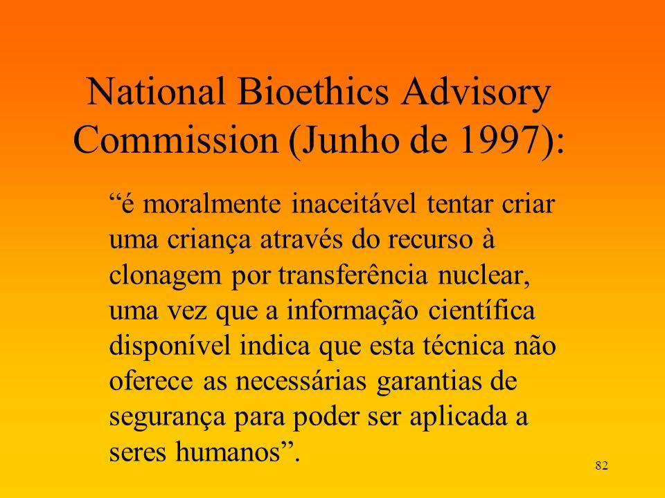 82 National Bioethics Advisory Commission (Junho de 1997): é moralmente inaceitável tentar criar uma criança através do recurso à clonagem por transfe