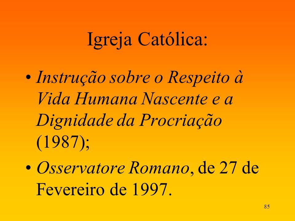 85 Igreja Católica: Instrução sobre o Respeito à Vida Humana Nascente e a Dignidade da Procriação (1987); Osservatore Romano, de 27 de Fevereiro de 19