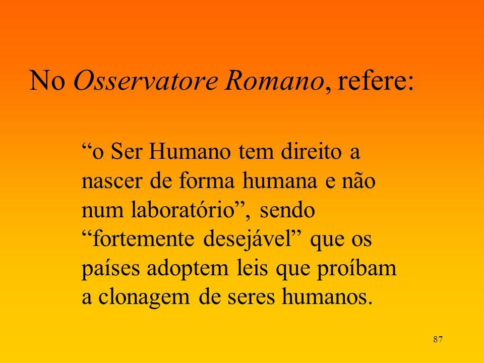 87 No Osservatore Romano, refere: o Ser Humano tem direito a nascer de forma humana e não num laboratório, sendo fortemente desejável que os países ad