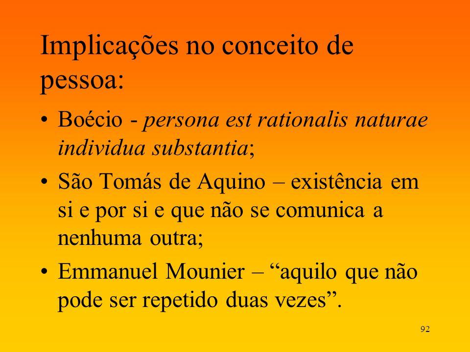 92 Implicações no conceito de pessoa: Boécio - persona est rationalis naturae individua substantia; São Tomás de Aquino – existência em si e por si e