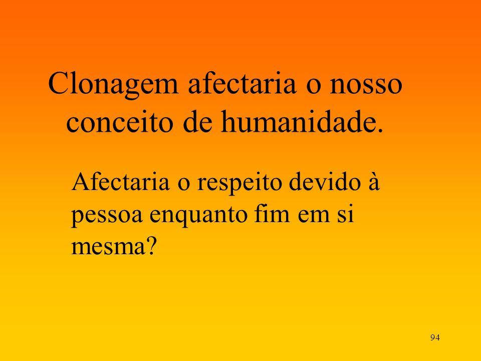 94 Clonagem afectaria o nosso conceito de humanidade. Afectaria o respeito devido à pessoa enquanto fim em si mesma?