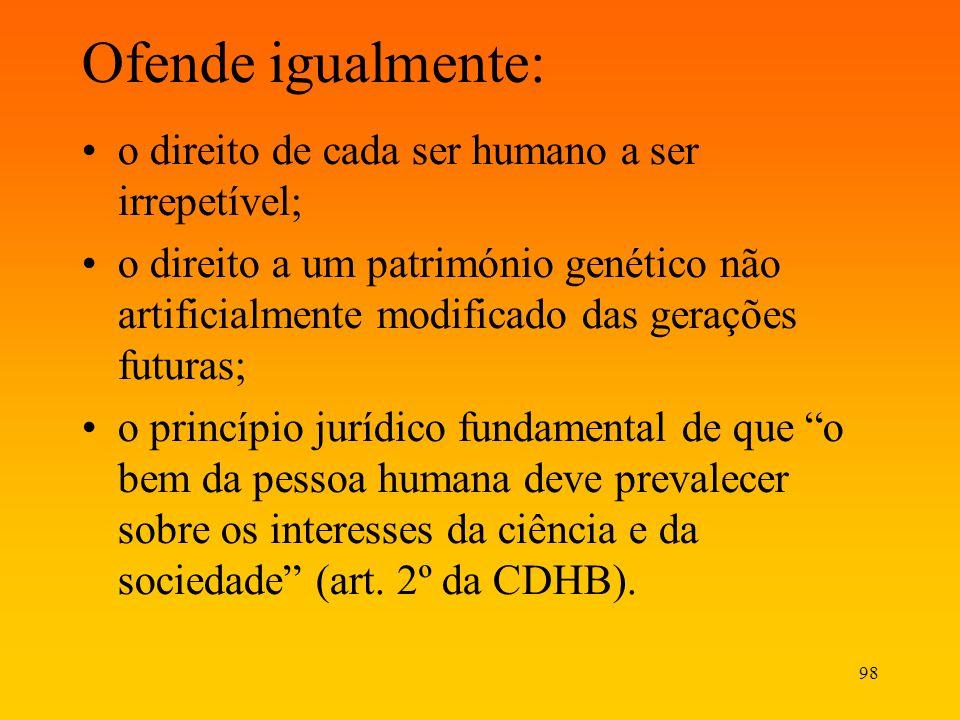 98 Ofende igualmente: o direito de cada ser humano a ser irrepetível; o direito a um património genético não artificialmente modificado das gerações f