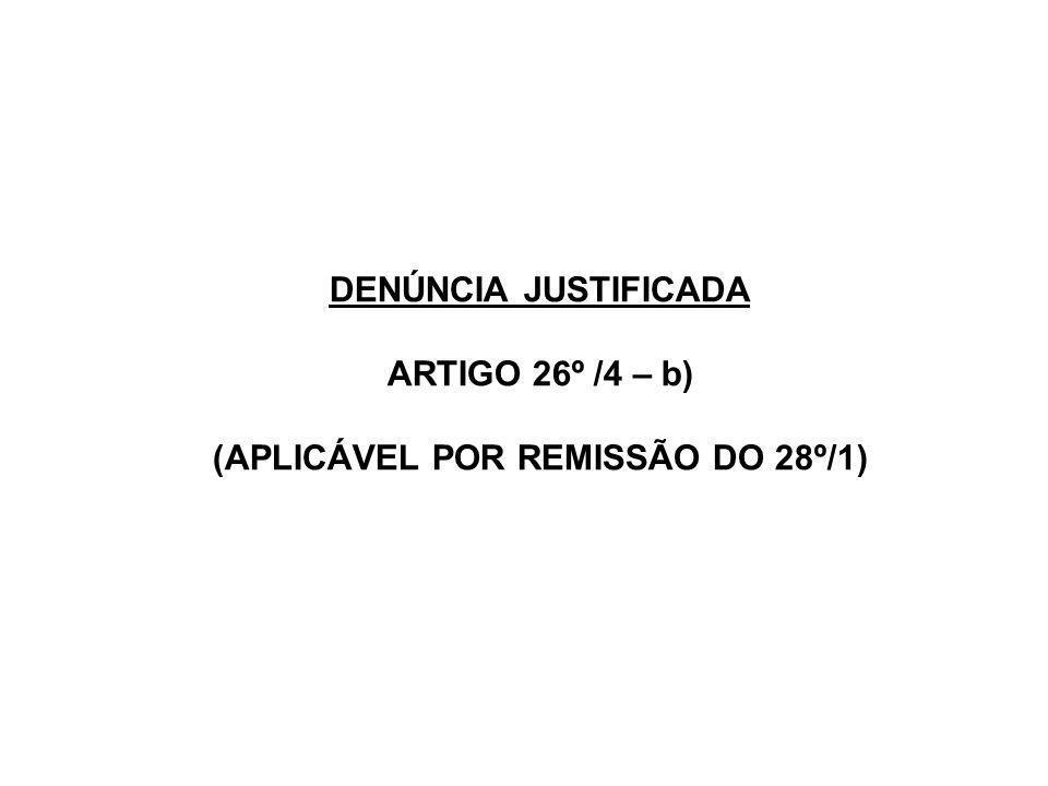 DENÚNCIA JUSTIFICADA ARTIGO 26º /4 – b) (APLICÁVEL POR REMISSÃO DO 28º/1)