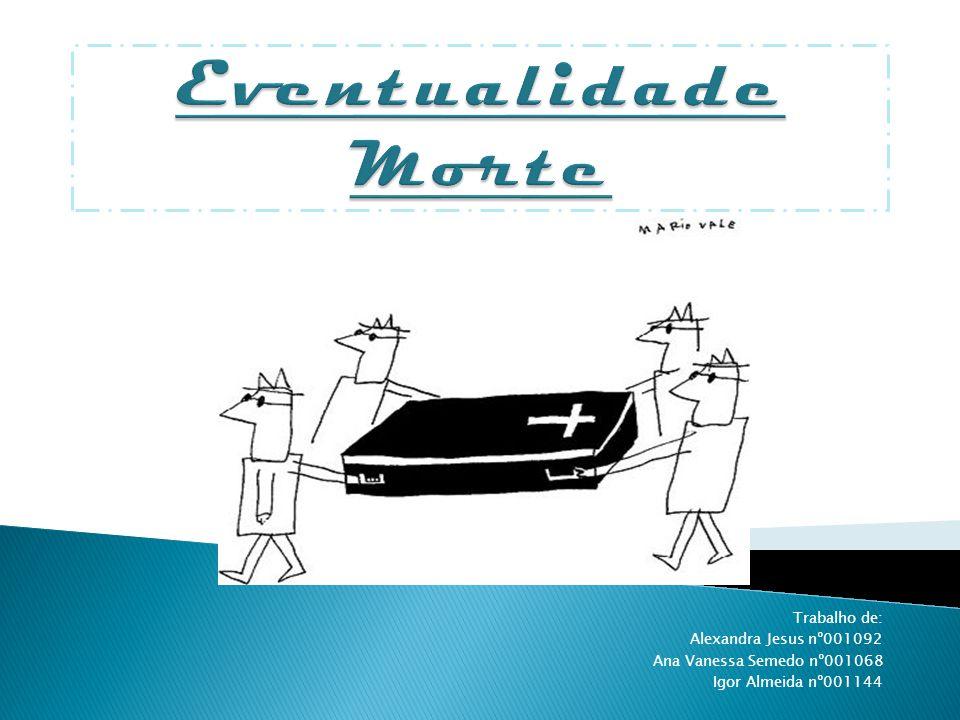 Eventualidade Morte Trabalho de: Alexandra Jesus nº001092 Ana Vanessa Semedo nº001068 Igor Almeida nº001144