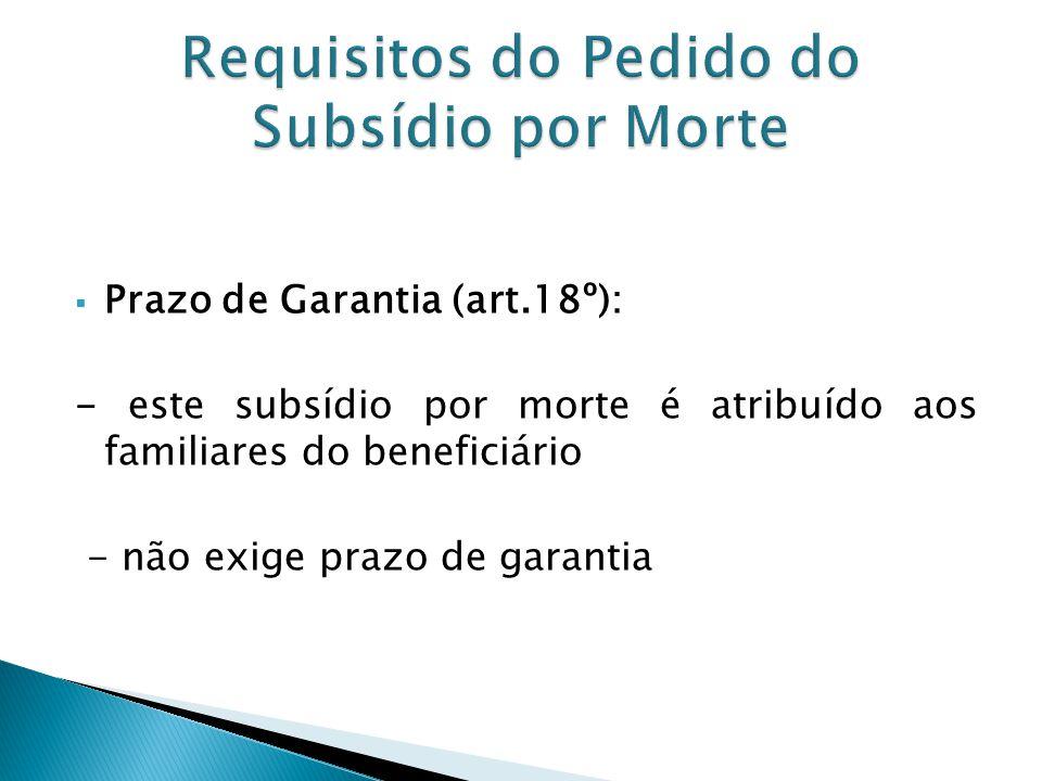 Prazo de Garantia (art.18º): - este subsídio por morte é atribuído aos familiares do beneficiário - não exige prazo de garantia