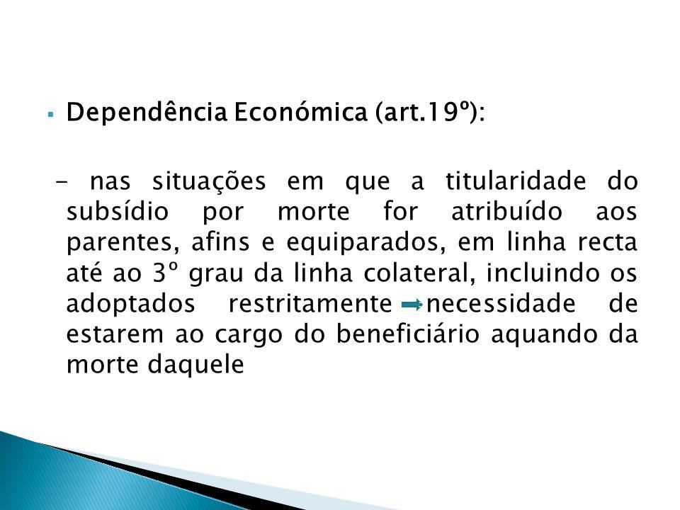 Dependência Económica (art.19º): - nas situações em que a titularidade do subsídio por morte for atribuído aos parentes, afins e equiparados, em linha