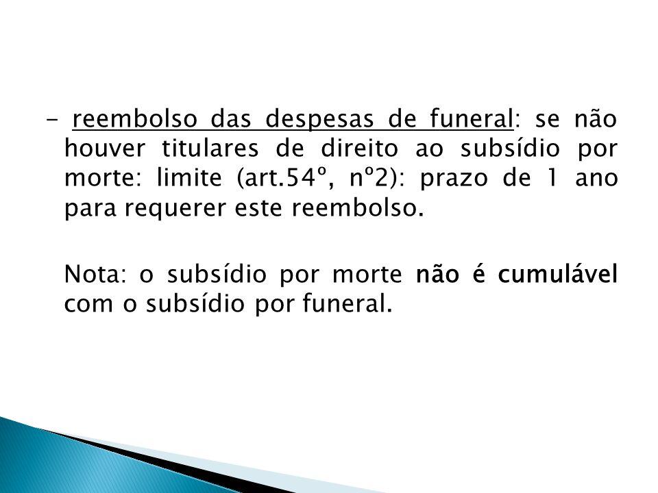 - reembolso das despesas de funeral: se não houver titulares de direito ao subsídio por morte: limite (art.54º, nº2): prazo de 1 ano para requerer est