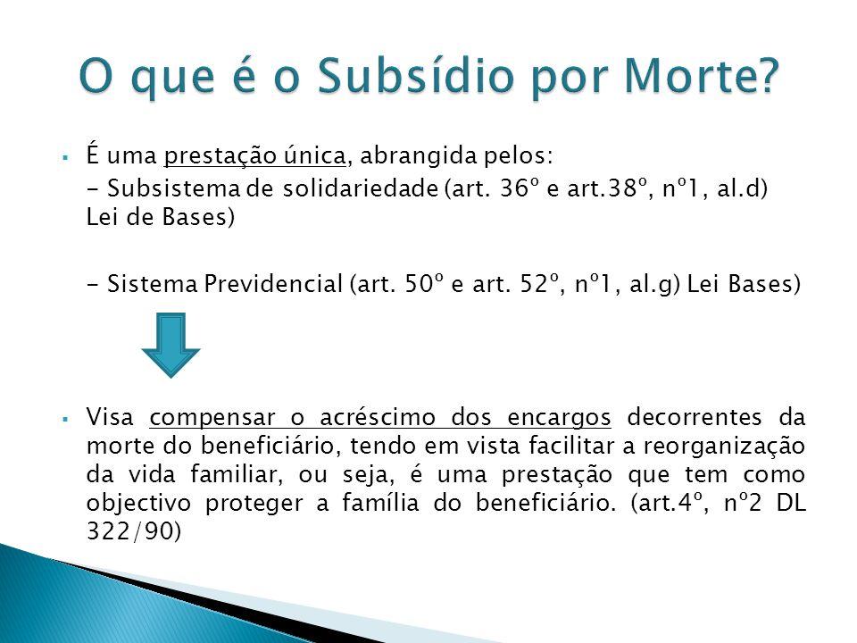 É uma prestação única, abrangida pelos: - Subsistema de solidariedade (art. 36º e art.38º, nº1, al.d) Lei de Bases) - Sistema Previdencial (art. 50º e
