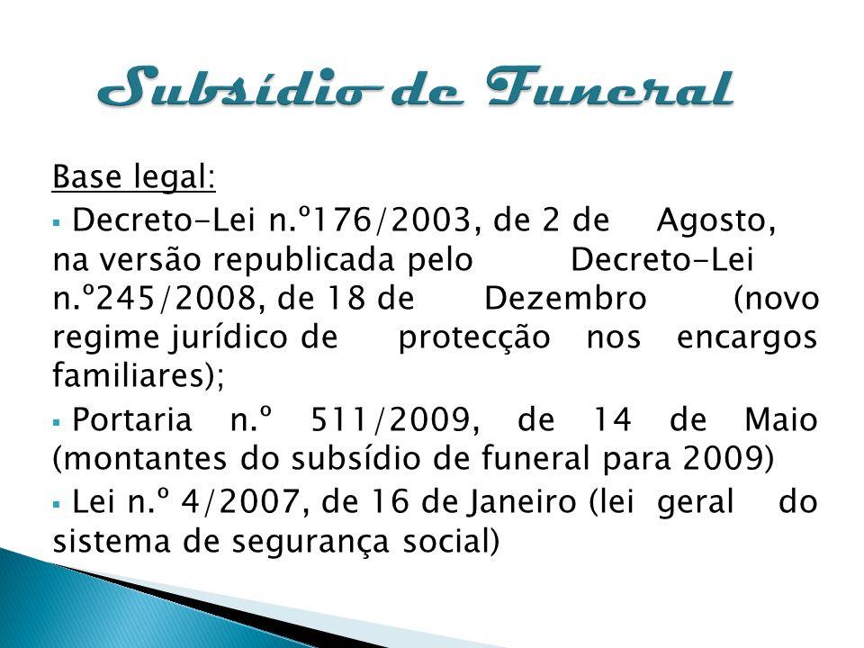 Subsídio de Funeral Base legal: Decreto-Lei n.º176/2003, de 2 de Agosto, na versão republicada pelo Decreto-Lei n.º245/2008, de 18 de Dezembro (novo r