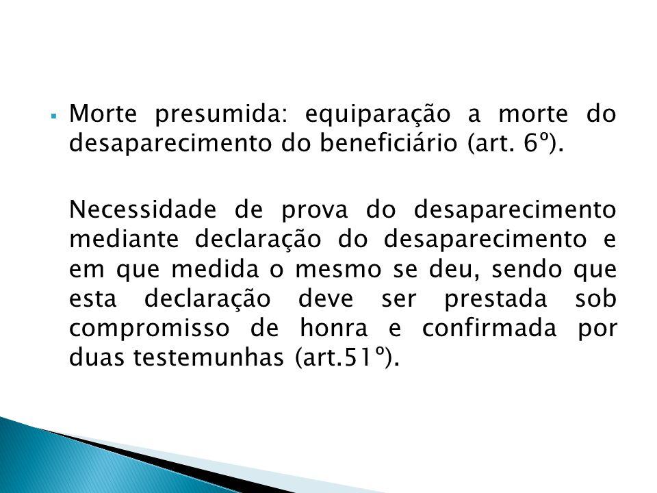 Morte presumida: equiparação a morte do desaparecimento do beneficiário (art. 6º). Necessidade de prova do desaparecimento mediante declaração do desa