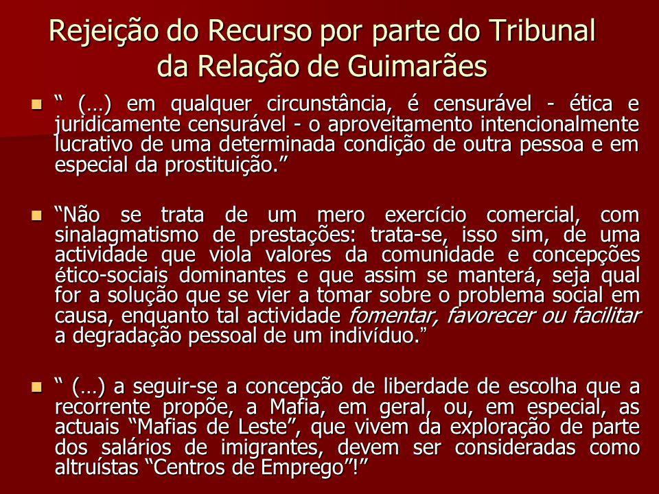 Rejeição do Recurso por parte do Tribunal da Relação de Guimarães (…) em qualquer circunstância, é censurável - ética e juridicamente censurável - o aproveitamento intencionalmente lucrativo de uma determinada condição de outra pessoa e em especial da prostituição.
