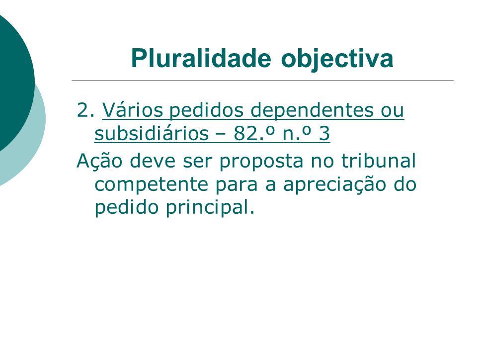 Pluralidade objectiva 2. Vários pedidos dependentes ou subsidiários – 82.º n.º 3 Ação deve ser proposta no tribunal competente para a apreciação do pe