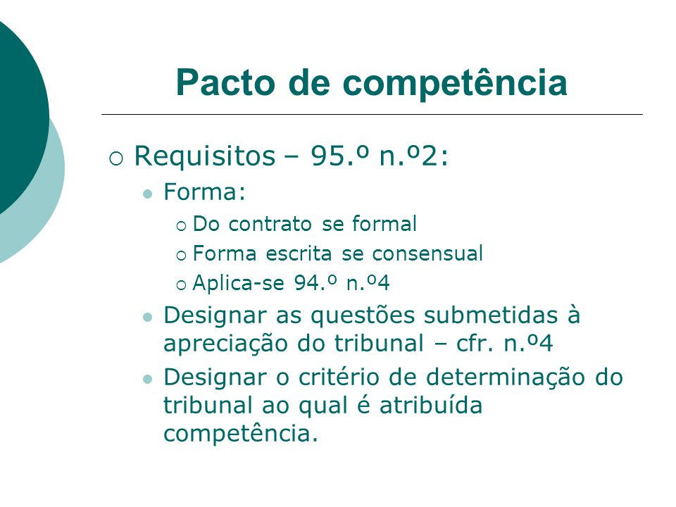 Pacto de competência Requisitos – 95.º n.º2: Forma: Do contrato se formal Forma escrita se consensual Aplica-se 94.º n.º4 Designar as questões submetidas à apreciação do tribunal – cfr.