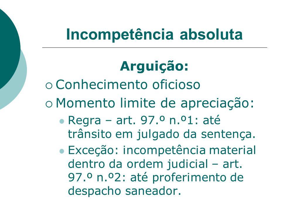 Incompetência absoluta Arguição: Conhecimento oficioso Momento limite de apreciação: Regra – art. 97.º n.º1: até trânsito em julgado da sentença. Exce
