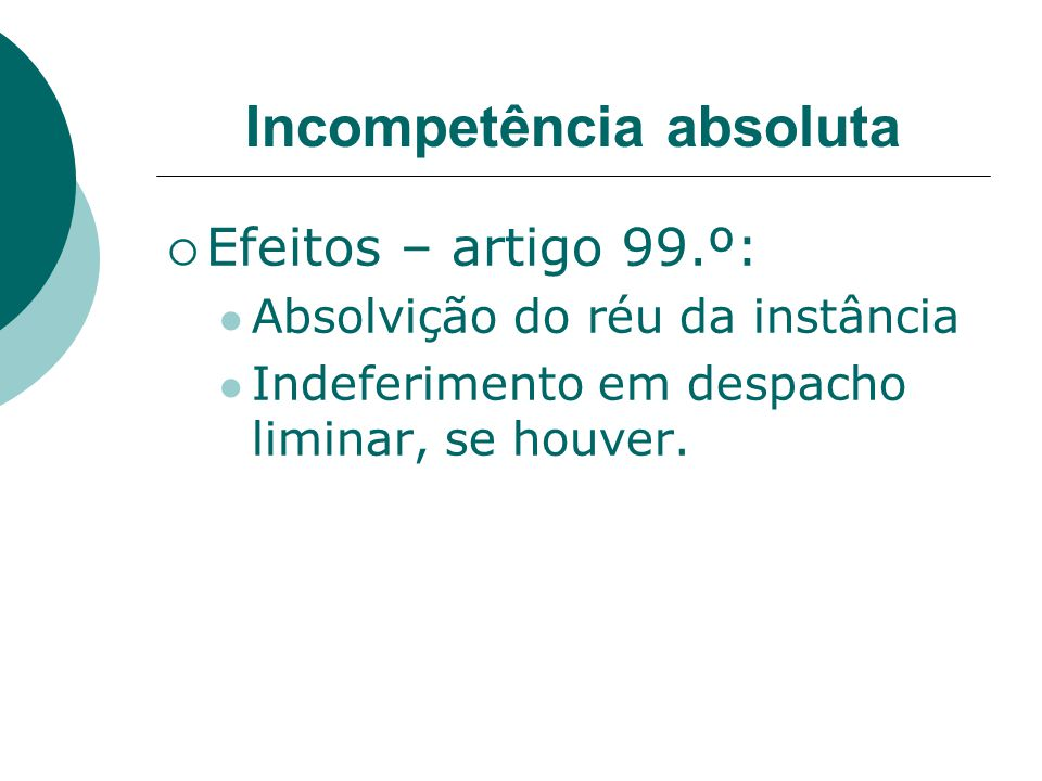Incompetência absoluta Efeitos – artigo 99.º: Absolvição do réu da instância Indeferimento em despacho liminar, se houver.