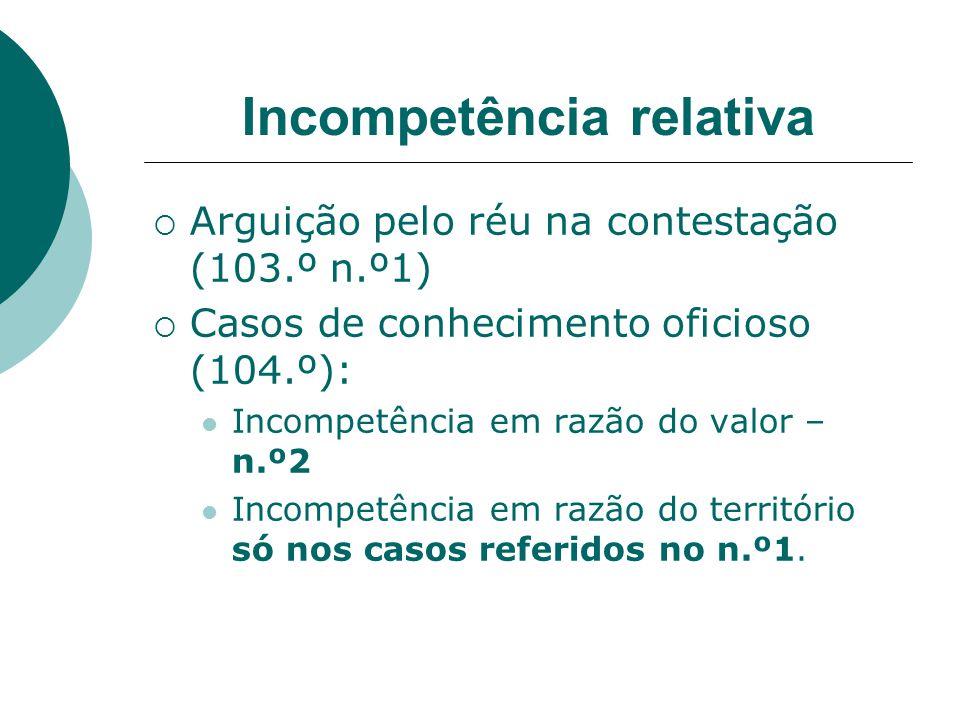 Incompetência relativa Arguição pelo réu na contestação (103.º n.º1) Casos de conhecimento oficioso (104.º): Incompetência em razão do valor – n.º2 In