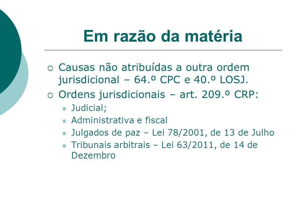 Em razão da matéria Causas não atribuídas a outra ordem jurisdicional – 64.º CPC e 40.º LOSJ. Ordens jurisdicionais – art. 209.º CRP: Judicial; Admini