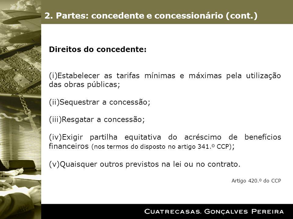 Direitos do concedente: (i)Estabelecer as tarifas mínimas e máximas pela utilização das obras públicas; (ii)Sequestrar a concessão; (iii)Resgatar a concessão; (iv)Exigir partilha equitativa do acréscimo de benefícios financeiros (nos termos do disposto no artigo 341.º CCP) ; (v)Quaisquer outros previstos na lei ou no contrato.