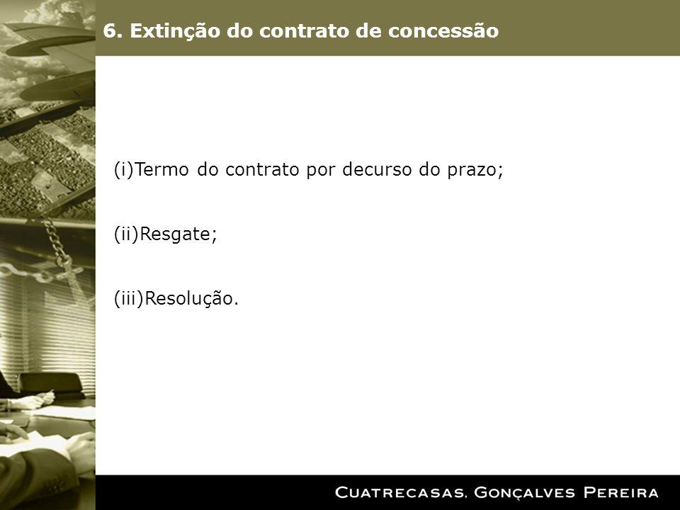 6. Extinção do contrato de concessão (i)Termo do contrato por decurso do prazo; (ii)Resgate; (iii)Resolução.