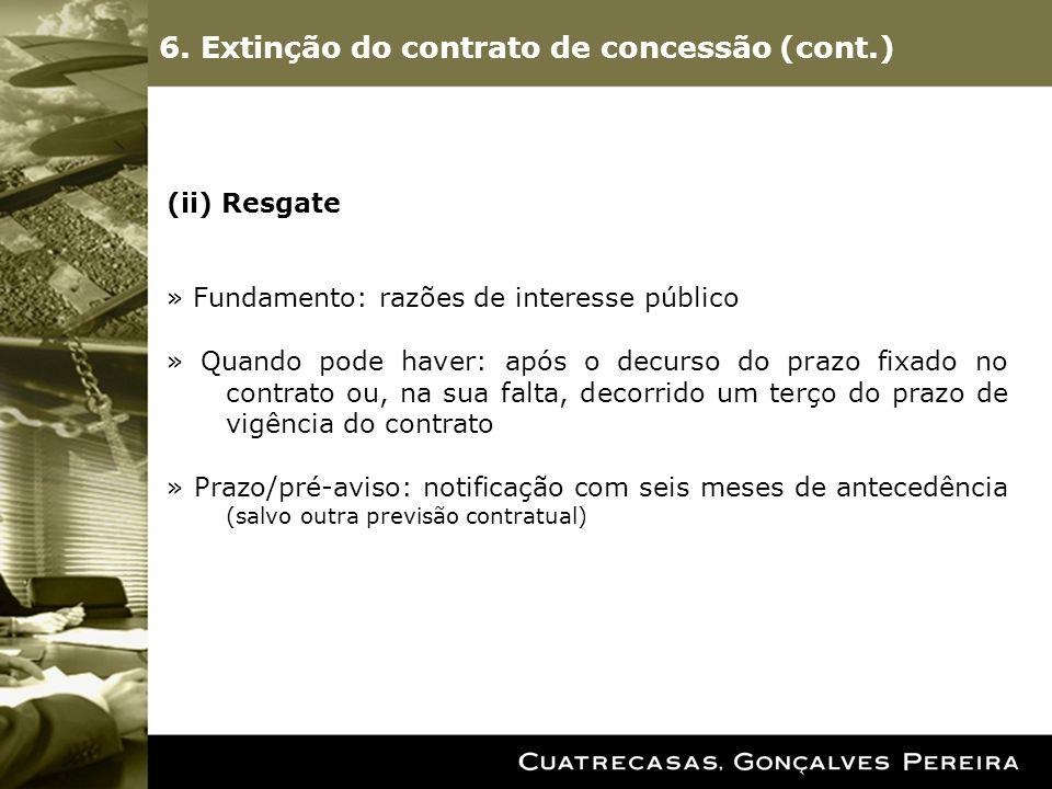 6. Extinção do contrato de concessão (cont.) (ii) Resgate » Fundamento: razões de interesse público » Quando pode haver: após o decurso do prazo fixad