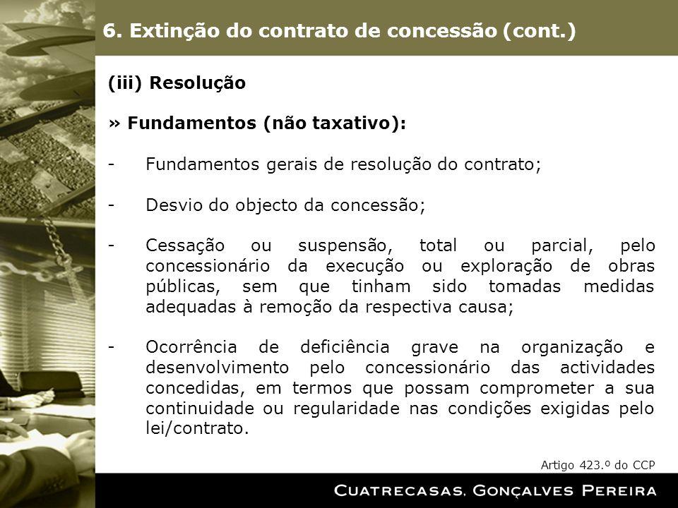 6. Extinção do contrato de concessão (cont.) (iii) Resolução » Fundamentos (não taxativo): -Fundamentos gerais de resolução do contrato; -Desvio do ob