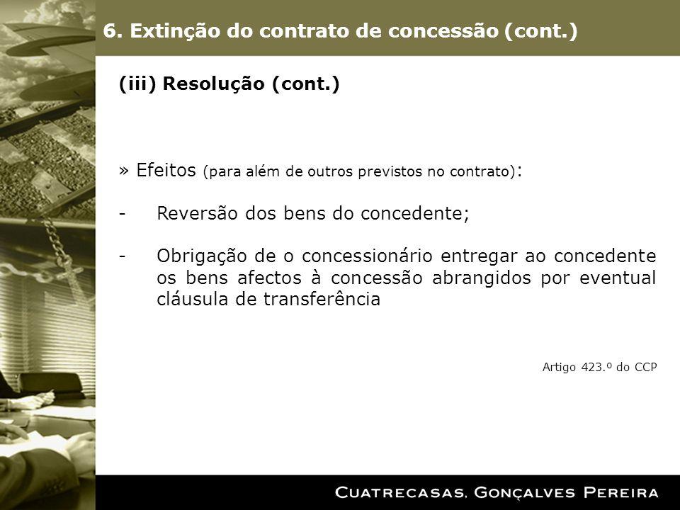 (iii) Resolução (cont.) » Efeitos (para além de outros previstos no contrato) : -Reversão dos bens do concedente; -Obrigação de o concessionário entregar ao concedente os bens afectos à concessão abrangidos por eventual cláusula de transferência Artigo 423.º do CCP 6.