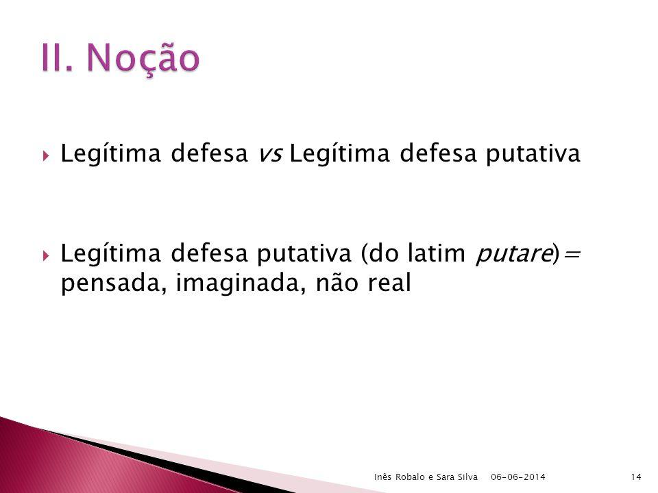 Legítima defesa vs Legítima defesa putativa Legítima defesa putativa (do latim putare)= pensada, imaginada, não real 06-06-2014Inês Robalo e Sara Silva14