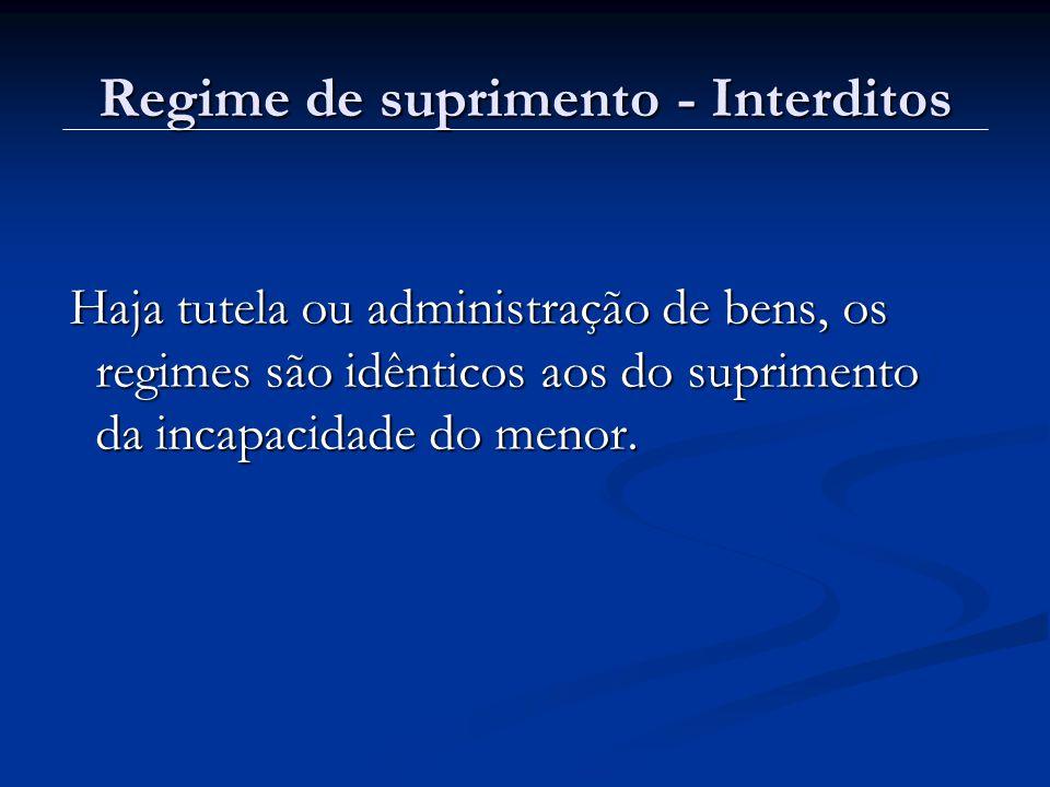 Regime de suprimento - Interditos Haja tutela ou administração de bens, os regimes são idênticos aos do suprimento da incapacidade do menor. Haja tute