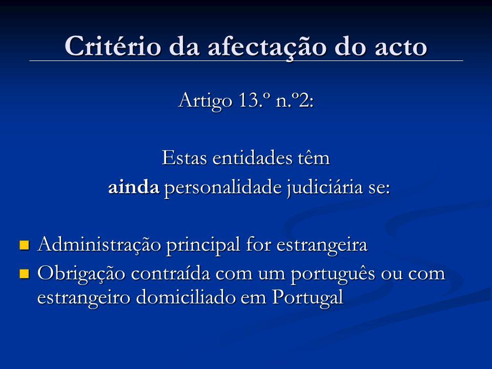 Critério da afectação do acto Artigo 13.º n.º2: Estas entidades têm ainda personalidade judiciária se: ainda personalidade judiciária se: Administração principal for estrangeira Administração principal for estrangeira Obrigação contraída com um português ou com estrangeiro domiciliado em Portugal Obrigação contraída com um português ou com estrangeiro domiciliado em Portugal