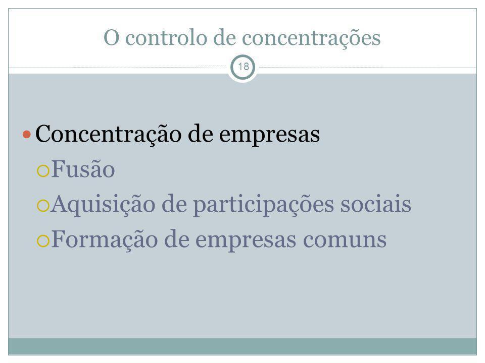 O controlo de concentrações 18 Concentração de empresas Fusão Aquisição de participações sociais Formação de empresas comuns
