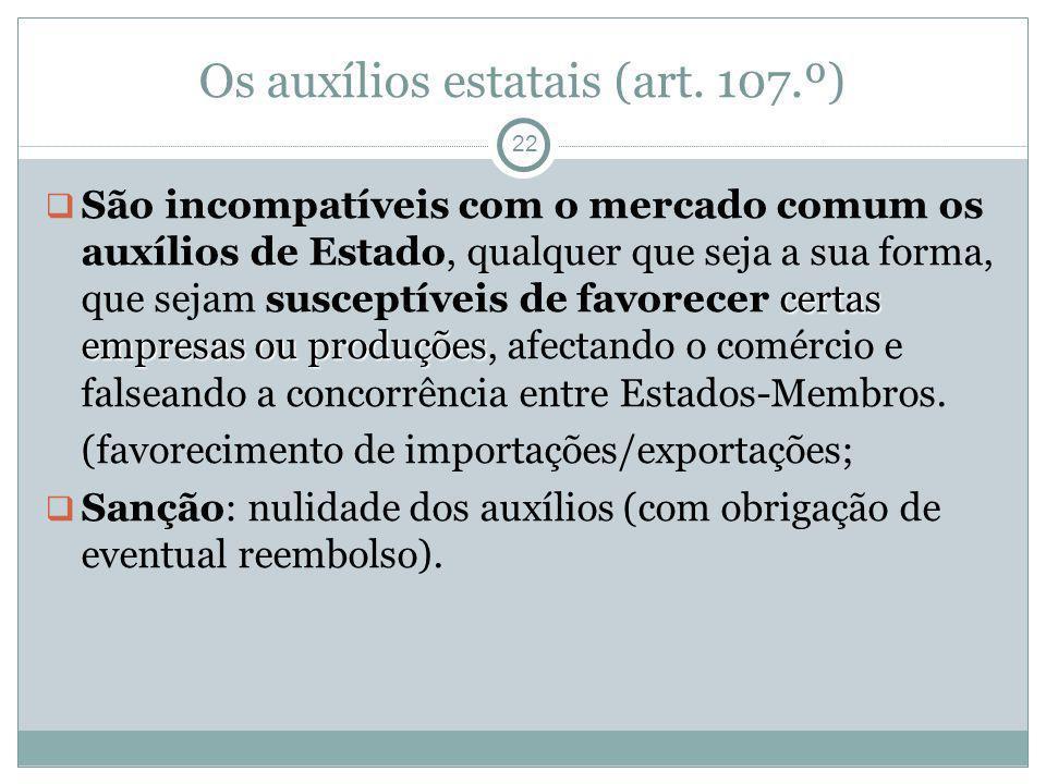 Os auxílios estatais (art. 107.º) 22 certas empresas ou produções São incompatíveis com o mercado comum os auxílios de Estado, qualquer que seja a sua