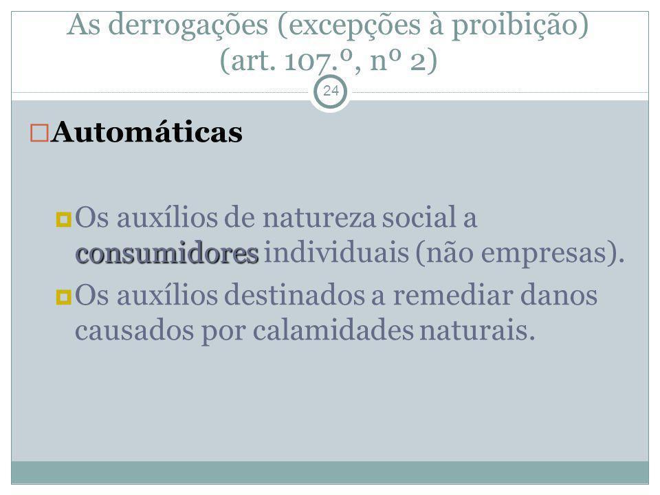 As derrogações (excepções à proibição) (art. 107.º, nº 2) 24 Automáticas consumidores Os auxílios de natureza social a consumidores individuais (não e