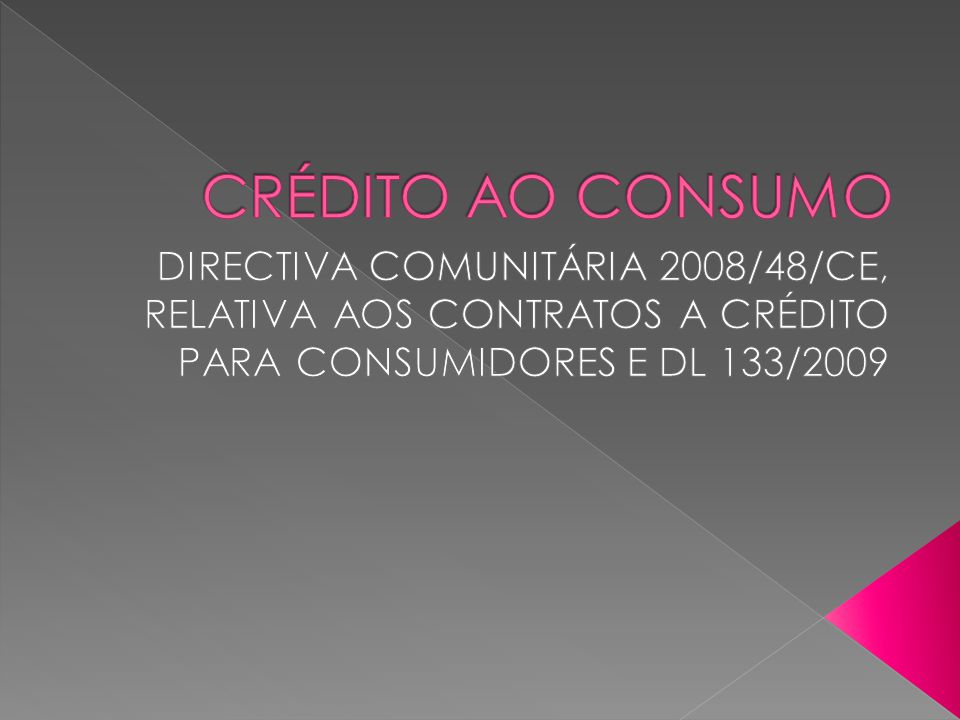 O regime jurídico dos Contratos a Crédito ao Consumo é predominantemente origem comunitária, pois é regulamentado pela directiva 2008/48/CE, que exprime a urgência na realização de um mercado comunitário de produtos e serviços financeiros, quer prevendo a uniformização da forma de cálculo e dos elementos incluídos na TAEG, quer reforçando os direitos dos consumidores, nomeadamente o direito à informação pré-contratual.