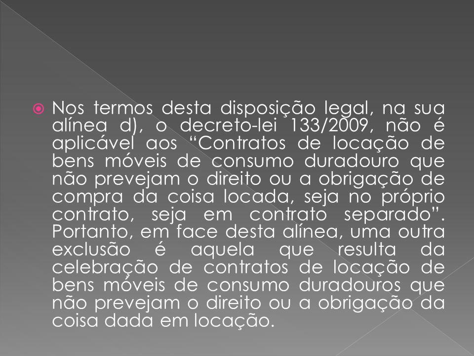 Nos termos desta disposição legal, na sua alínea d), o decreto-lei 133/2009, não é aplicável aos Contratos de locação de bens móveis de consumo durado