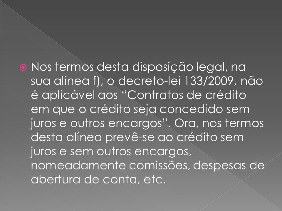 Nos termos desta disposição legal, na sua alínea f), o decreto-lei 133/2009, não é aplicável aos Contratos de crédito em que o crédito seja concedido