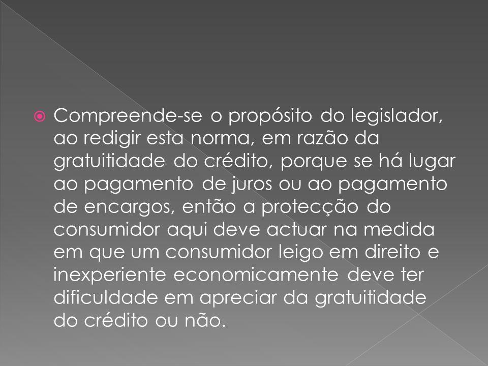 Compreende-se o propósito do legislador, ao redigir esta norma, em razão da gratuitidade do crédito, porque se há lugar ao pagamento de juros ou ao pa