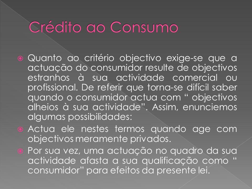 Quanto ao critério objectivo exige-se que a actuação do consumidor resulte de objectivos estranhos à sua actividade comercial ou profissional. De refe