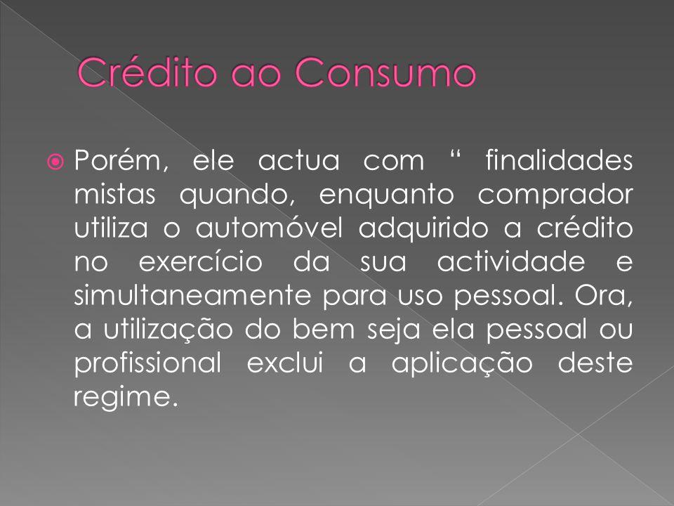 Porém, ele actua com finalidades mistas quando, enquanto comprador utiliza o automóvel adquirido a crédito no exercício da sua actividade e simultanea