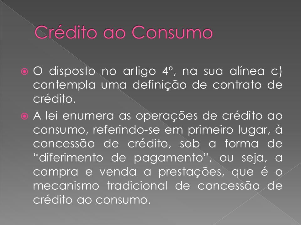 O disposto no artigo 4º, na sua alínea c) contempla uma definição de contrato de crédito. A lei enumera as operações de crédito ao consumo, referindo-