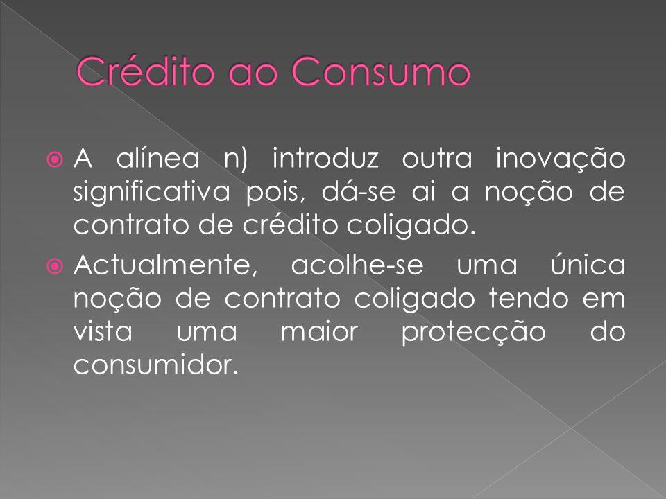 A alínea n) introduz outra inovação significativa pois, dá-se ai a noção de contrato de crédito coligado. Actualmente, acolhe-se uma única noção de co