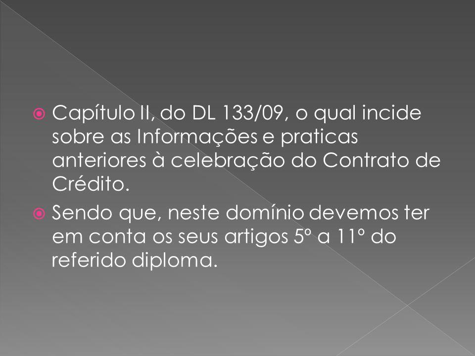 Capítulo II, do DL 133/09, o qual incide sobre as Informações e praticas anteriores à celebração do Contrato de Crédito. Sendo que, neste domínio deve