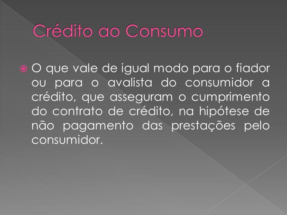 O que vale de igual modo para o fiador ou para o avalista do consumidor a crédito, que asseguram o cumprimento do contrato de crédito, na hipótese de