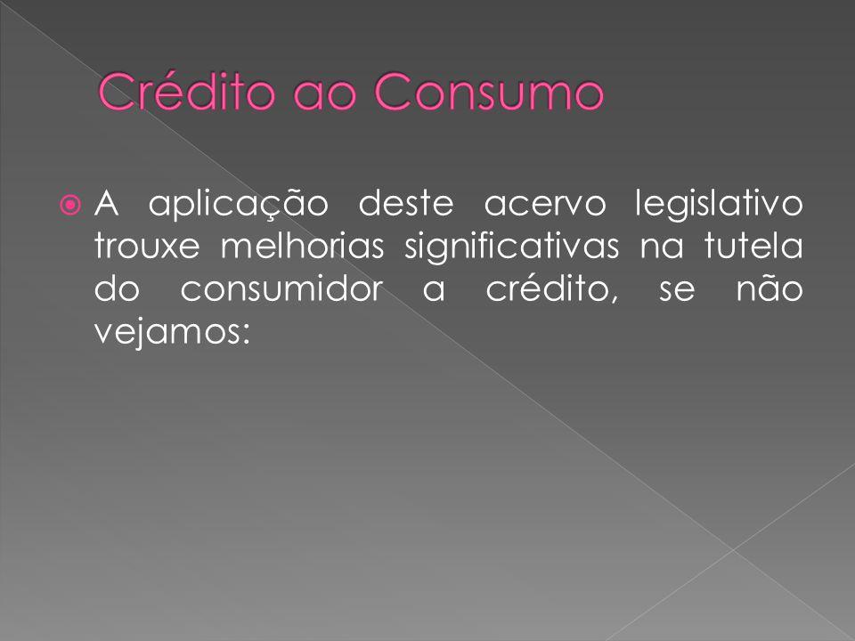 A aplicação deste acervo legislativo trouxe melhorias significativas na tutela do consumidor a crédito, se não vejamos: