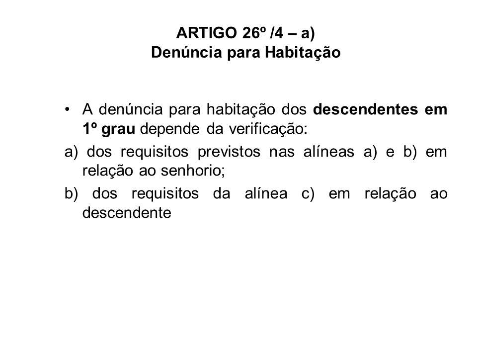ARTIGO 26º /4 – a) Denúncia para Habitação A denúncia para habitação dos descendentes em 1º grau depende da verificação: a) dos requisitos previstos nas alíneas a) e b) em relação ao senhorio; b) dos requisitos da alínea c) em relação ao descendente